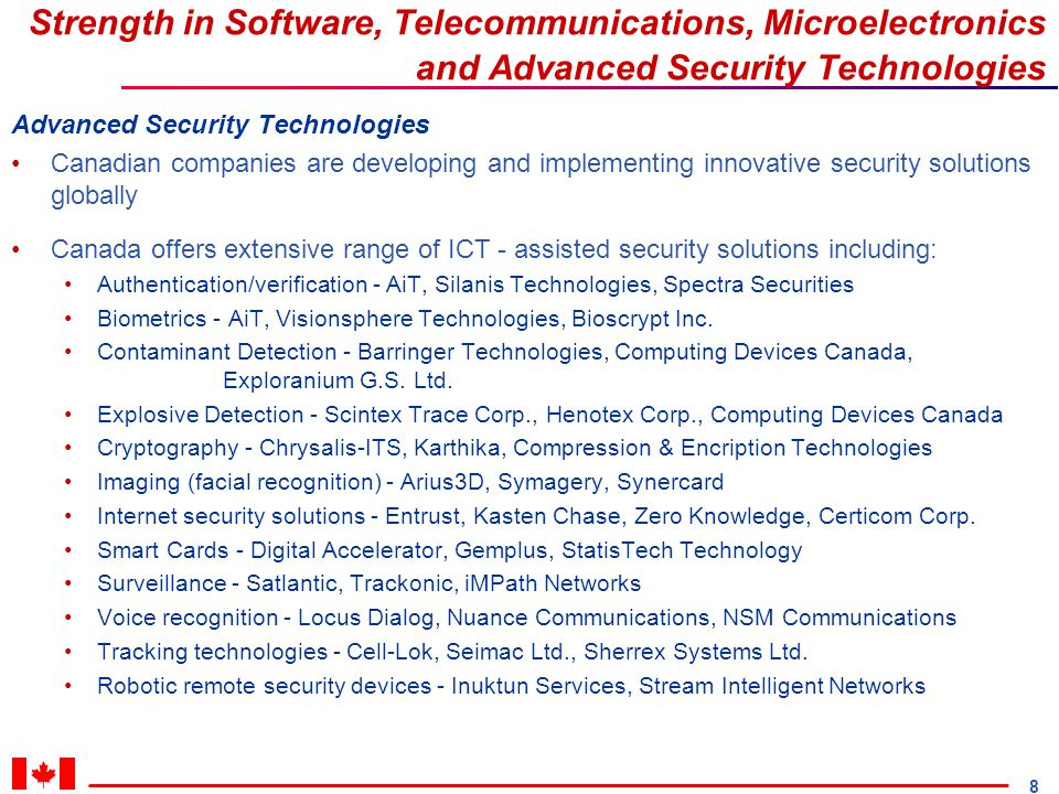 8 Strength in Software, Telecommunications, Microelectronics and Advanced Security Technologies Advanced Security Technologies Canadian companies are developing and implementing innovative security solutions globally Canada offers extensive range of ICT - assisted security solutions including: Authentication/verification - AiT, Silanis Technologies, Spectra Securities Biometrics - AiT, Visionsphere Technologies, Bioscrypt Inc.