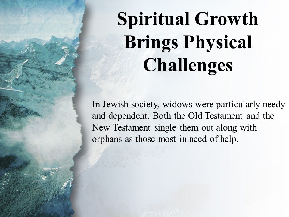 I. Spiritual Growth (A) Spiritual Growth Brings Physical Challenges In Jewish society, widows were particularly needy and dependent. Both the Old Test