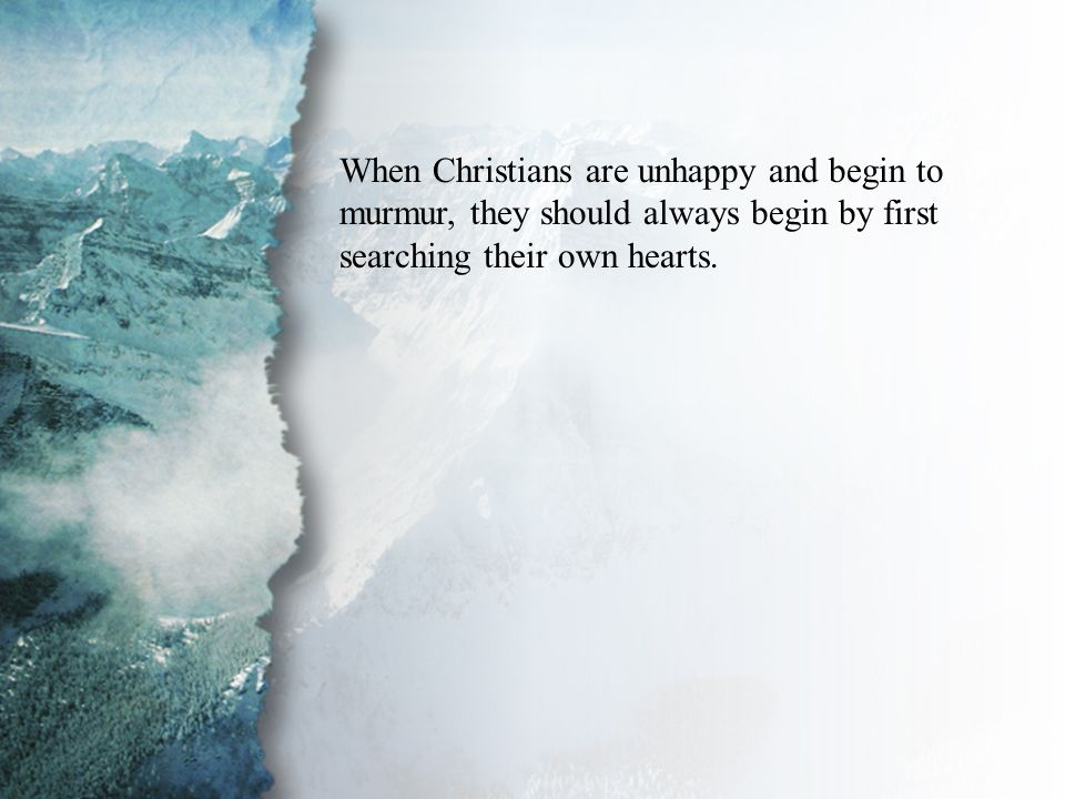 I. Spiritual Growth (A) When Christians are unhappy and begin to murmur, they should always begin by first searching their own hearts.