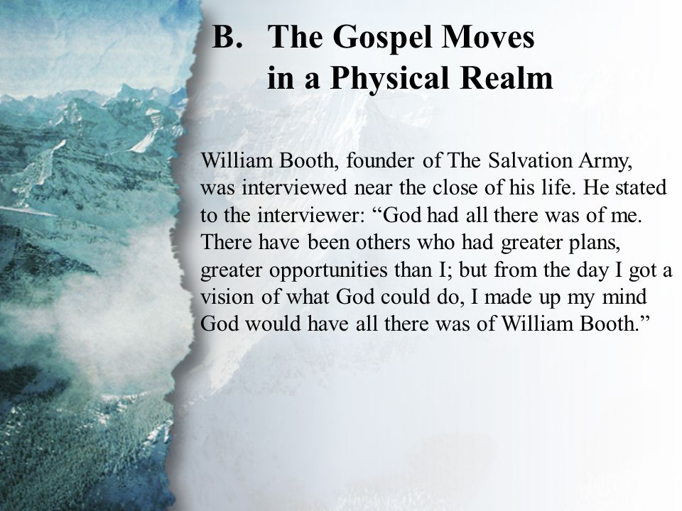 I. Spiritual Growth (B) B.The Gospel Moves in a Physical Realm William Booth, founder of The Salvation Army, was interviewed near the close of his lif