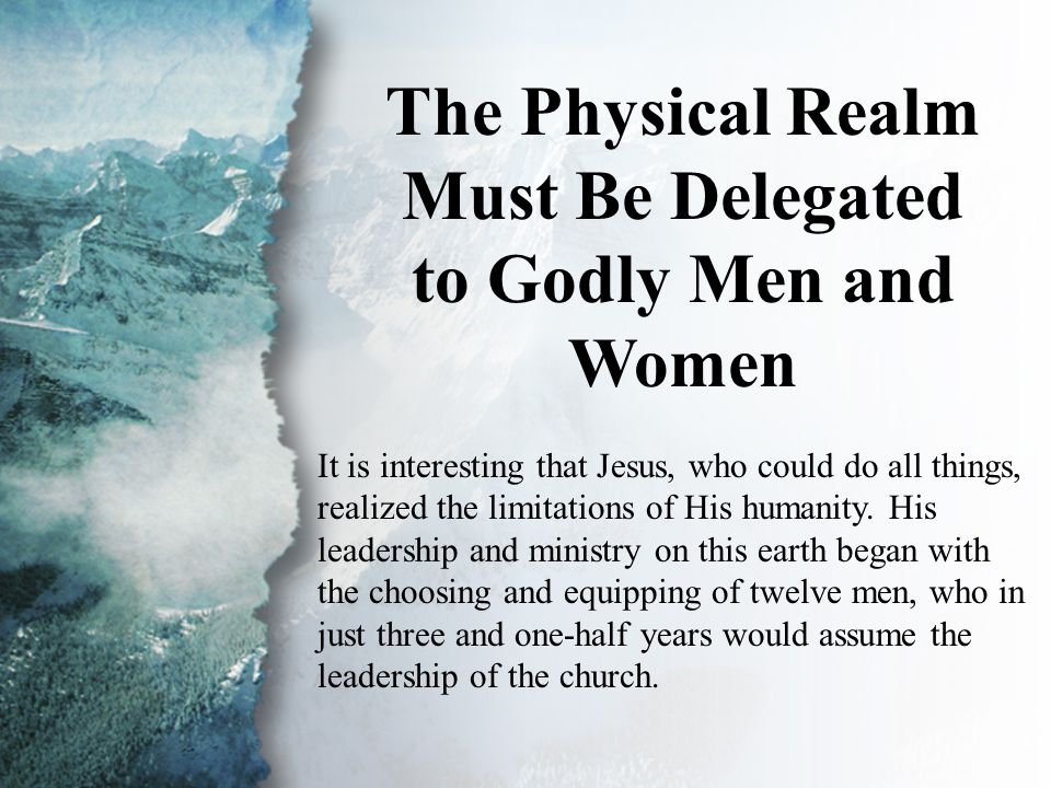 II. The Physical Realm The Physical Realm Must Be Delegated to Godly Men and Women It is interesting that Jesus, who could do all things, realized the