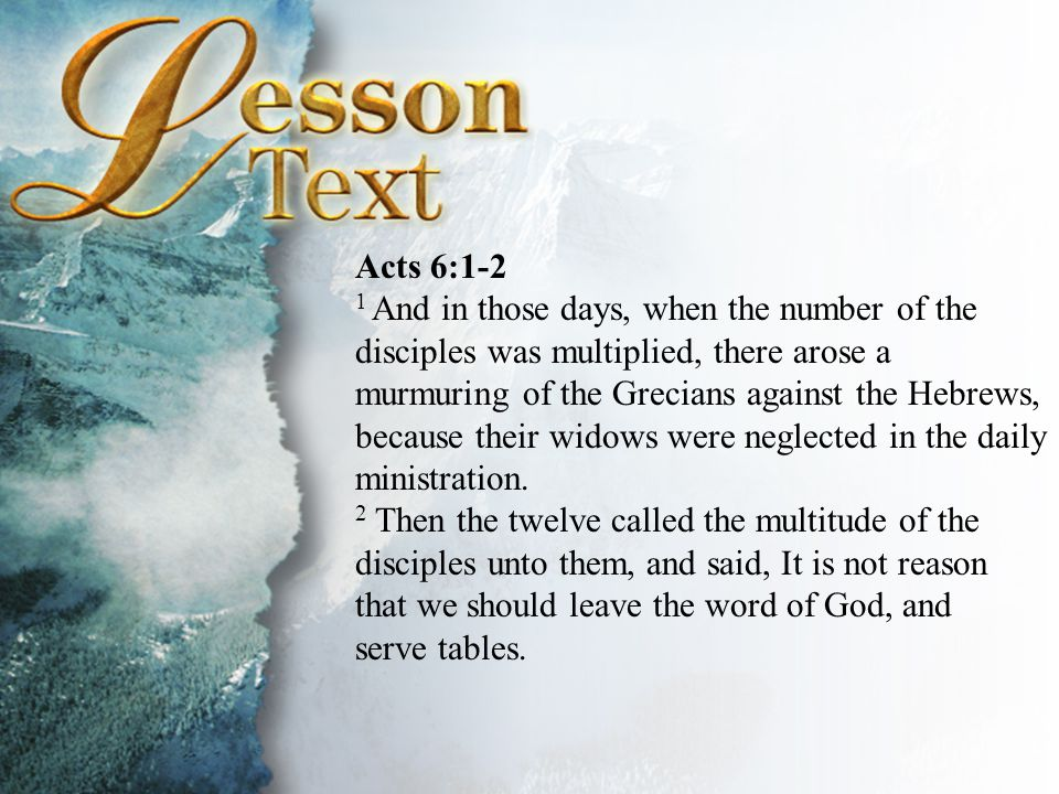 Acts 6:1-2 1 And in those days, when the number of the disciples was multiplied, there arose a murmuring of the Grecians against the Hebrews, because their widows were neglected in the daily ministration.
