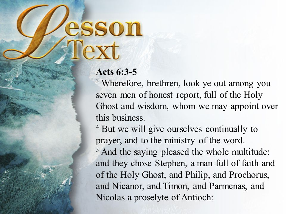 Acts 6:3-5 3 Wherefore, brethren, look ye out among you seven men of honest report, full of the Holy Ghost and wisdom, whom we may appoint over this business.