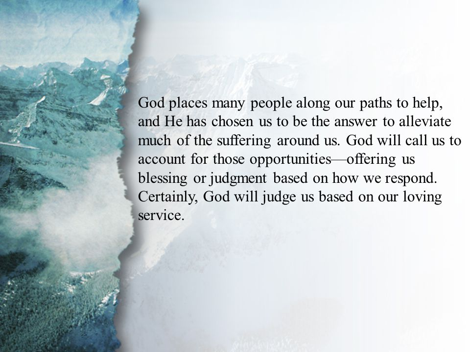 III. Ministry in the Physical (D) God places many people along our paths to help, and He has chosen us to be the answer to alleviate much of the suffe