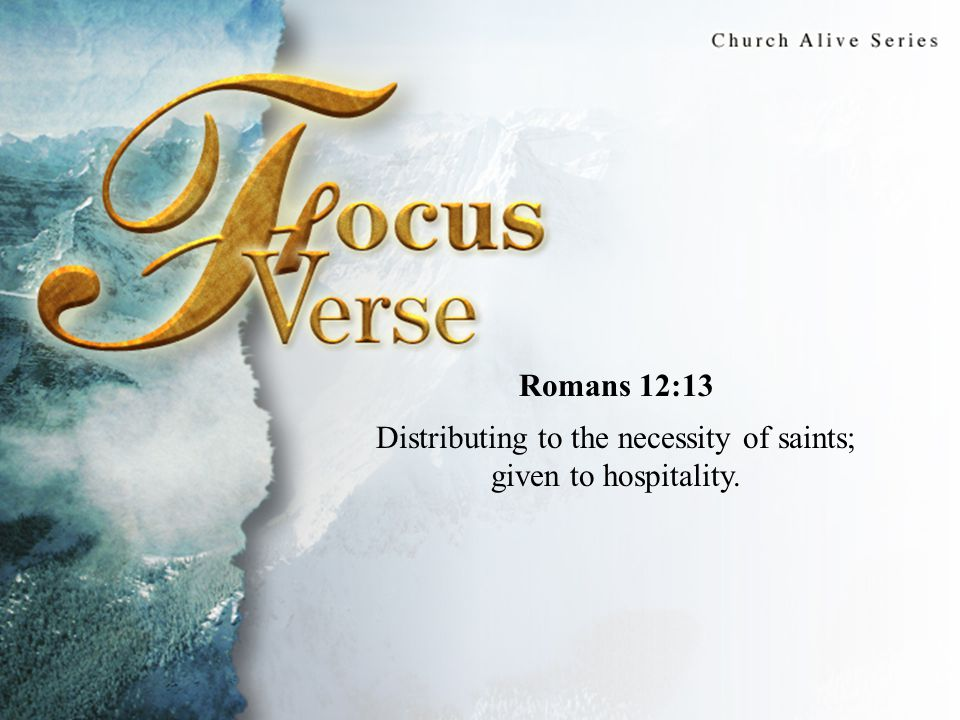 Focus Verse Romans 12:13 Distributing to the necessity of saints; given to hospitality.
