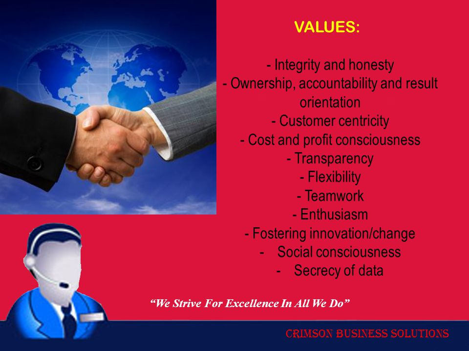 Crimson Business Solutions VALUES: - Integrity and honesty - Ownership, accountability and result orientation - Customer centricity - Cost and profit consciousness - Transparency - Flexibility - Teamwork - Enthusiasm - Fostering innovation/change -Social consciousness -Secrecy of data We Strive For Excellence In All We Do
