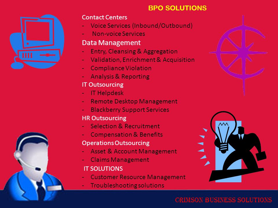 Crimson Business Solutions BPO SOLUTIONS Contact Centers -Voice Services (Inbound/Outbound) - Non-voice Services Data Management -Entry, Cleansing & Aggregation -Validation, Enrichment & Acquisition -Compliance Violation -Analysis & Reporting IT Outsourcing -IT Helpdesk -Remote Desktop Management -Blackberry Support Services HR Outsourcing -Selection & Recruitment -Compensation & Benefits Operations Outsourcing -Asset & Account Management -Claims Management IT SOLUTIONS -Customer Resource Management -Troubleshooting solutions