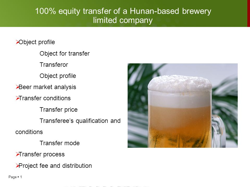 Page  2  Object for transfer:100% equity transfer of a Hunan-based brewery limited company  Transferor : 6 shareholders who are natural persons  Object profile Registered capital : 50 million yuan Scope of business: beer production and sale Profile : 1.The Hunan-based brewery limited company, with the possession of a noted beer brand a city of Hunan, is specialized in beer production and sale with a capacity of 70,000t/a.