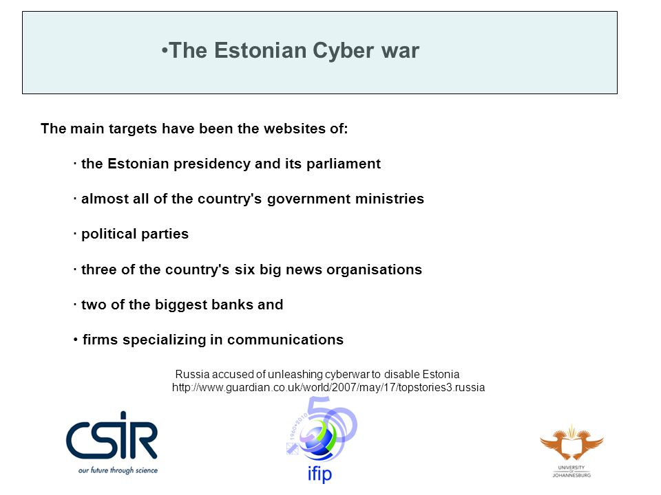 The Estonian Cyber war The main targets have been the websites of: · the Estonian presidency and its parliament · almost all of the country s government ministries · political parties · three of the country s six big news organisations · two of the biggest banks and firms specializing in communications Russia accused of unleashing cyberwar to disable Estonia http://www.guardian.co.uk/world/2007/may/17/topstories3.russia