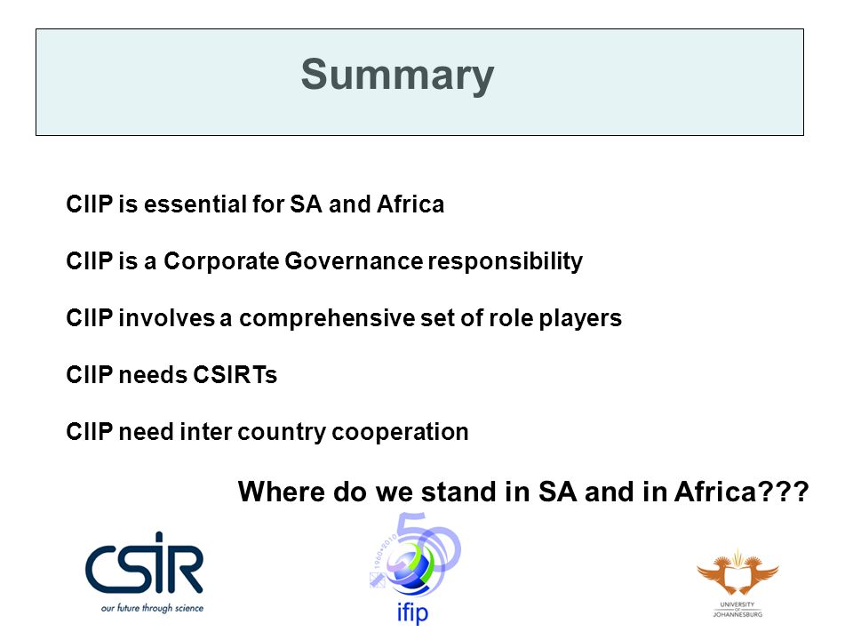 Summary CIIP is essential for SA and Africa CIIP is a Corporate Governance responsibility CIIP involves a comprehensive set of role players CIIP needs CSIRTs CIIP need inter country cooperation Where do we stand in SA and in Africa???