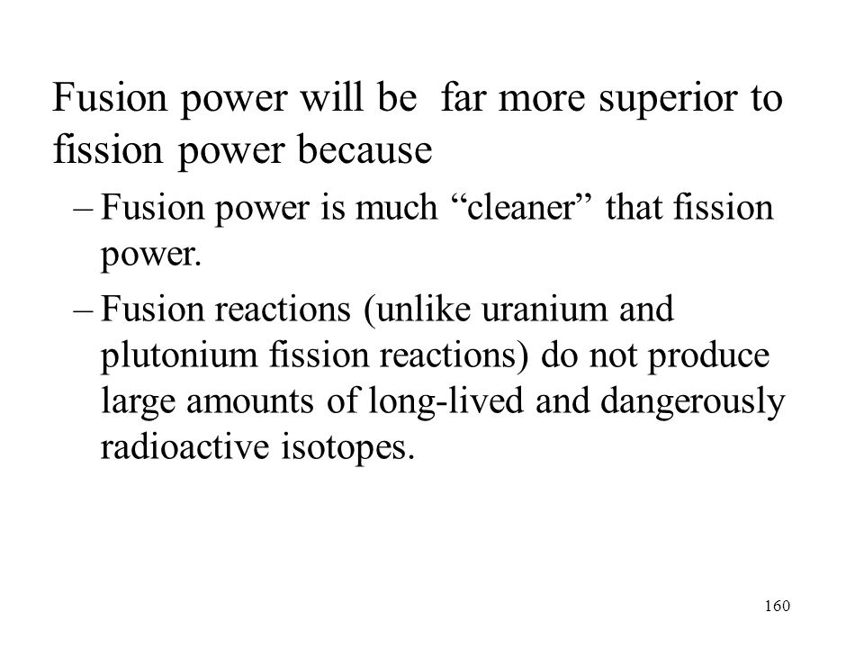 159 Fusion power will be far more superior to fission power because –Virtually infinite amounts of energy are possible from fusion power.