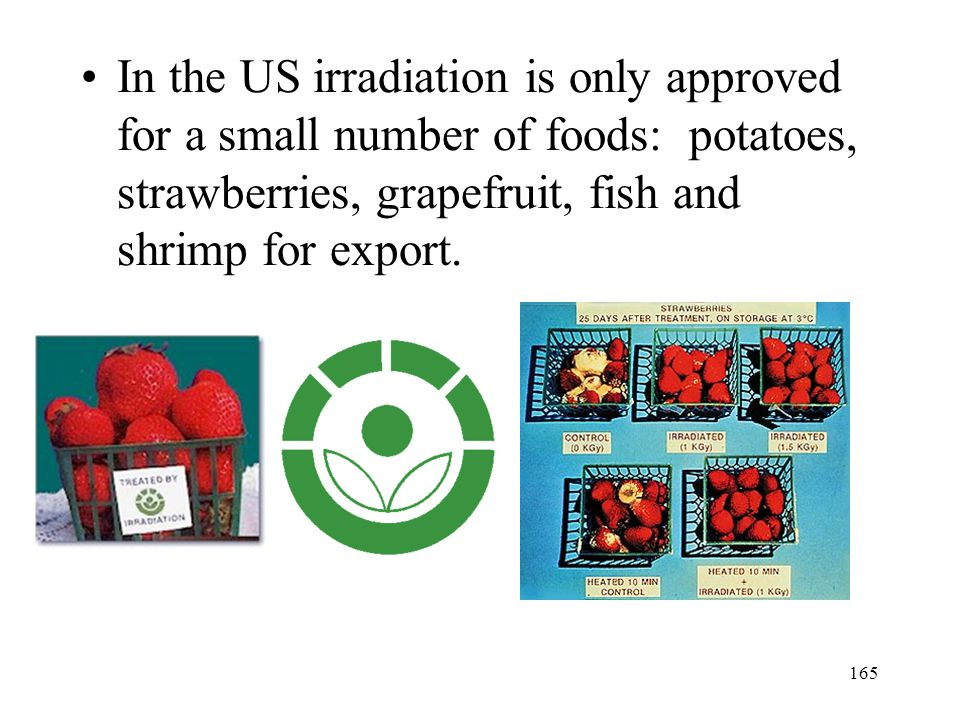 164 Irradiation of Foods Irradiation kills many of the microorganisms that promote spoilage, greatly increasing the shelf life of the food.