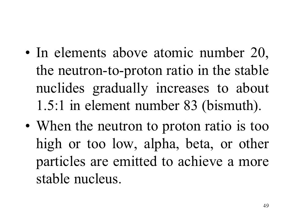 48 Radioactivity is believed to be a result of an unstable ratio of neutrons to protons in the nucleus.