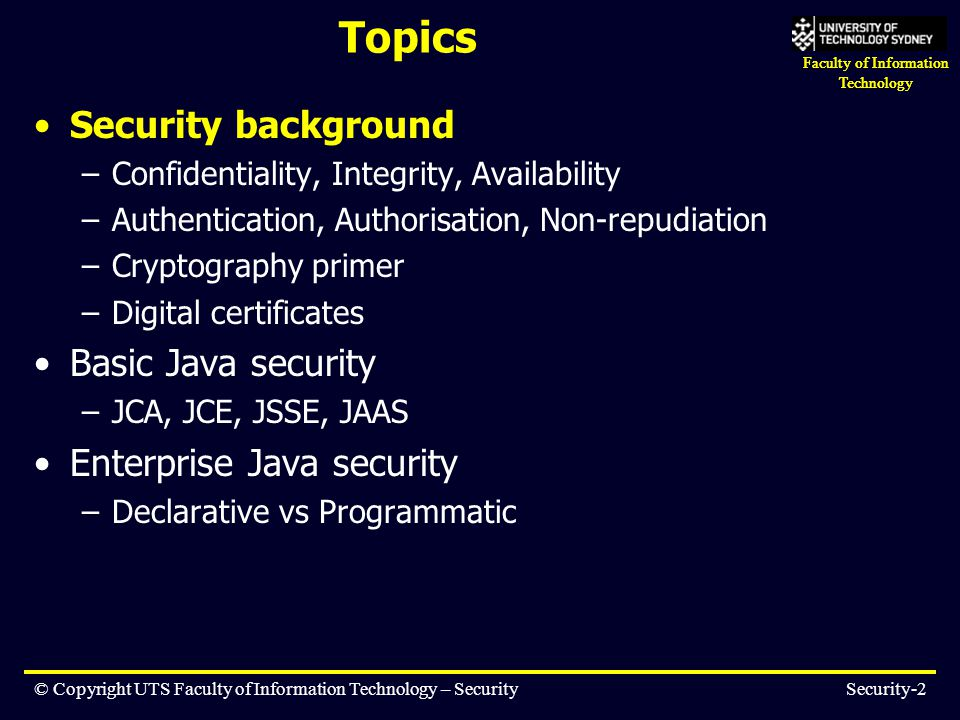 Faculty of Information Technology © Copyright UTS Faculty of Information Technology – SecuritySecurity-23 Topics Security background –Confidentiality, Integrity, Availability –Authentication, Authorisation, Non-repudiation –Cryptography primer –Digital certificates Basic Java security –JCA, JCE, JSSE, JAAS Enterprise Java security –Declarative vs Programmatic