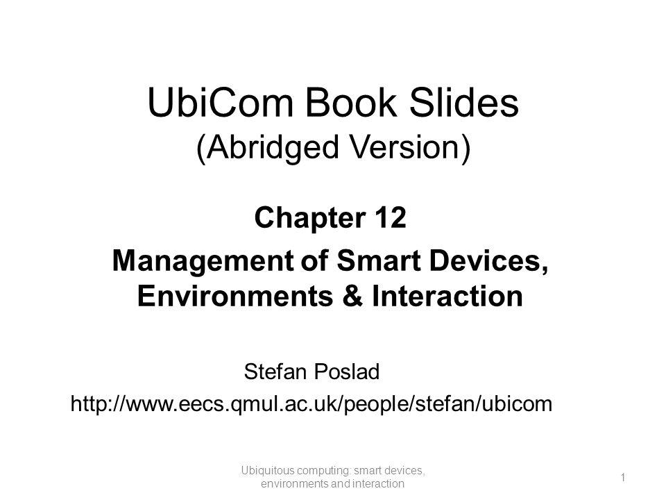UbiCom Book Slides (Abridged Version) 1 Ubiquitous computing: smart devices, environments and interaction Chapter 12 Management of Smart Devices, Envi