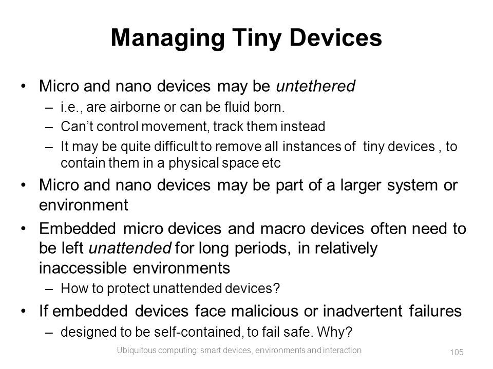 Managing Tiny Devices Micro and nano devices may be untethered –i.e., are airborne or can be fluid born. –Can't control movement, track them instead –