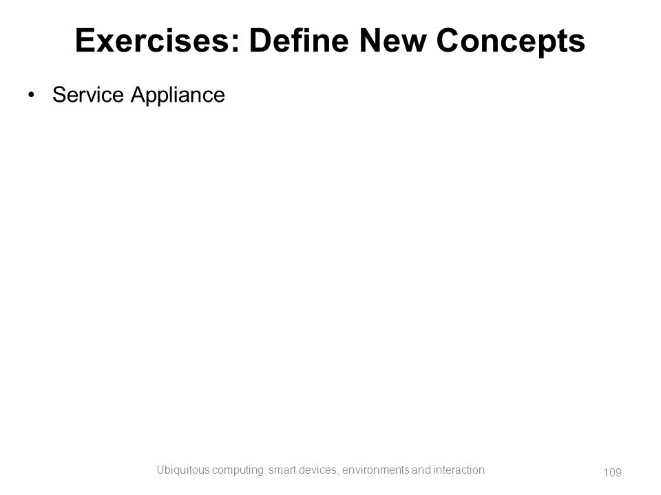 Exercises: Define New Concepts Service Appliance Ubiquitous computing: smart devices, environments and interaction 109