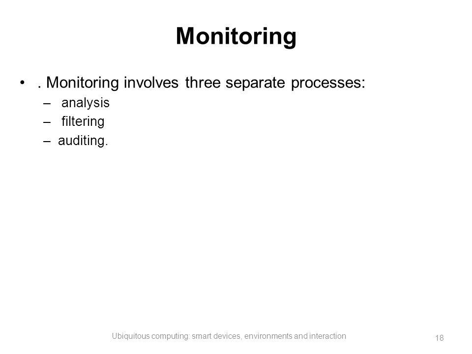 Monitoring. Monitoring involves three separate processes: – analysis – filtering –auditing. Ubiquitous computing: smart devices, environments and inte