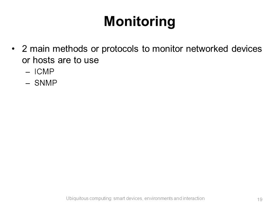 Monitoring 2 main methods or protocols to monitor networked devices or hosts are to use –ICMP –SNMP Ubiquitous computing: smart devices, environments