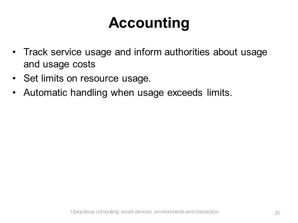 Accounting Track service usage and inform authorities about usage and usage costs Set limits on resource usage. Automatic handling when usage exceeds
