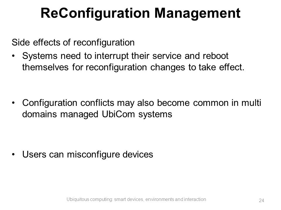 ReConfiguration Management Side effects of reconfiguration Systems need to interrupt their service and reboot themselves for reconfiguration changes t