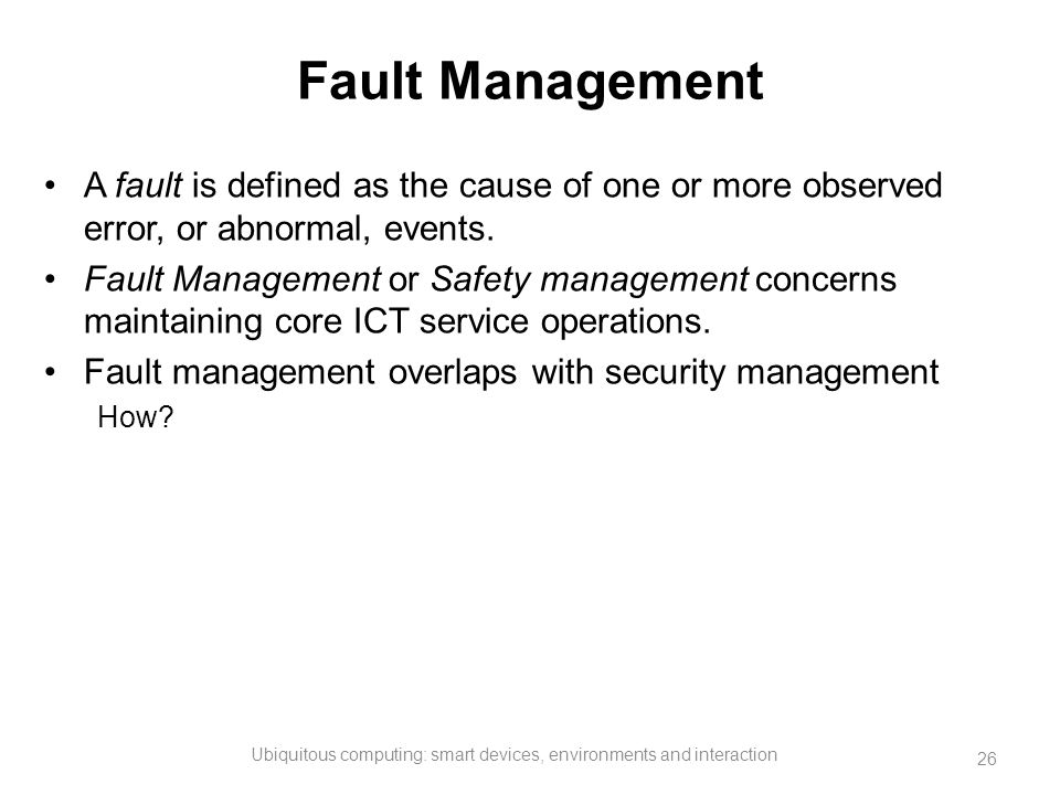 Fault Management A fault is defined as the cause of one or more observed error, or abnormal, events. Fault Management or Safety management concerns ma