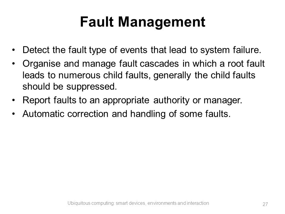 Fault Management Detect the fault type of events that lead to system failure. Organise and manage fault cascades in which a root fault leads to numero