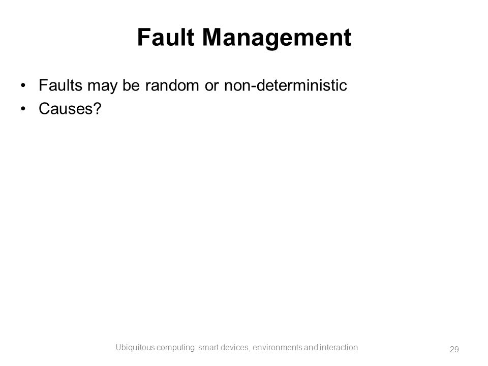 Fault Management Faults may be random or non-deterministic Causes? Ubiquitous computing: smart devices, environments and interaction 29