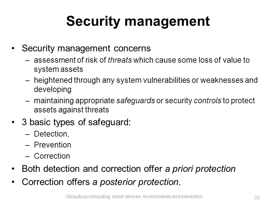 Security management Security management concerns –assessment of risk of threats which cause some loss of value to system assets –heightened through an