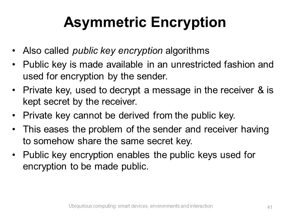 Asymmetric Encryption Also called public key encryption algorithms Public key is made available in an unrestricted fashion and used for encryption by