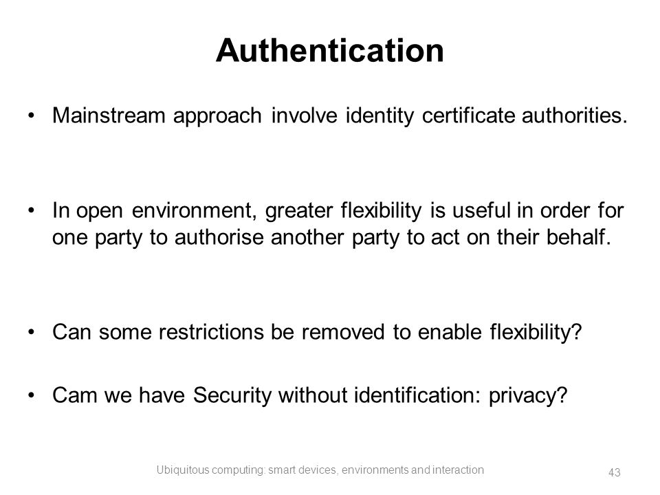 Authentication Mainstream approach involve identity certificate authorities. In open environment, greater flexibility is useful in order for one party