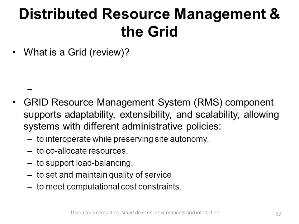 Distributed Resource Management & the Grid What is a Grid (review)? – GRID Resource Management System (RMS) component supports adaptability, extensibi