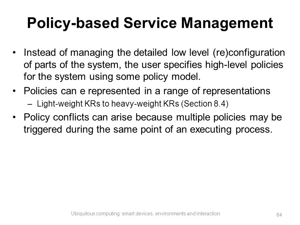 Policy-based Service Management Instead of managing the detailed low level (re)configuration of parts of the system, the user specifies high-level pol