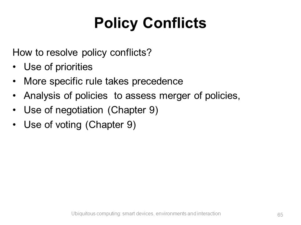 Policy Conflicts How to resolve policy conflicts? Use of priorities More specific rule takes precedence Analysis of policies to assess merger of polic