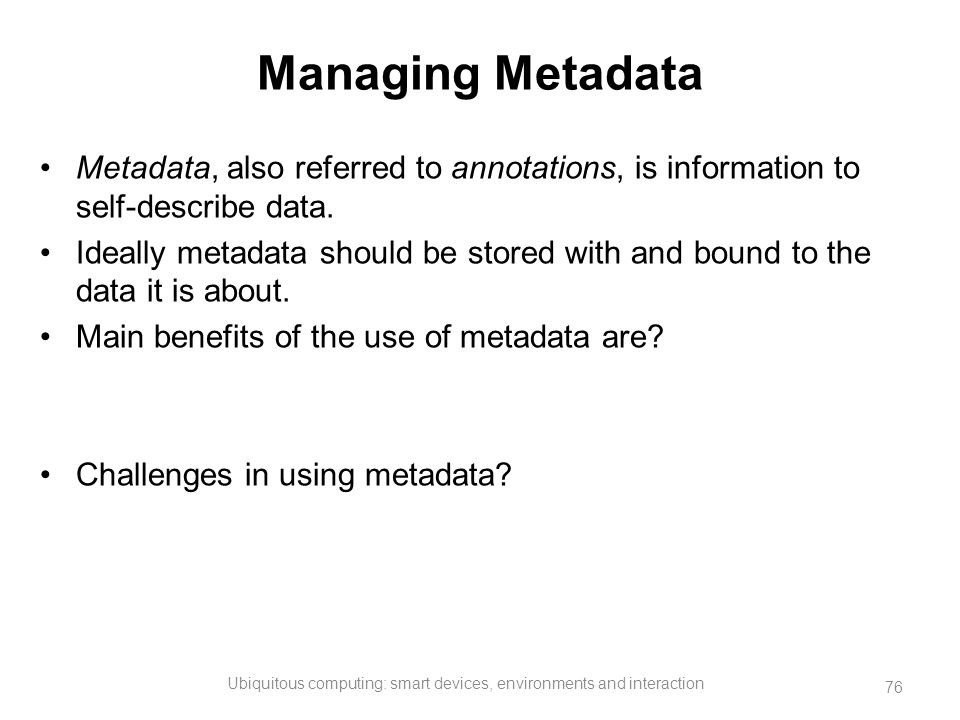 Managing Metadata Metadata, also referred to annotations, is information to self-describe data. Ideally metadata should be stored with and bound to th