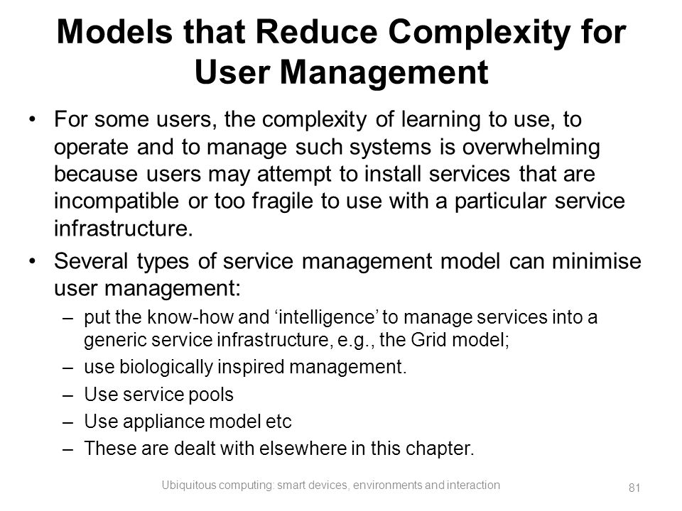 Models that Reduce Complexity for User Management For some users, the complexity of learning to use, to operate and to manage such systems is overwhel