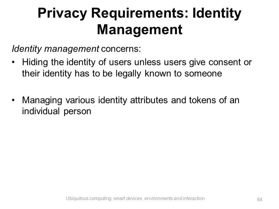 Privacy Requirements: Identity Management Identity management concerns: Hiding the identity of users unless users give consent or their identity has t