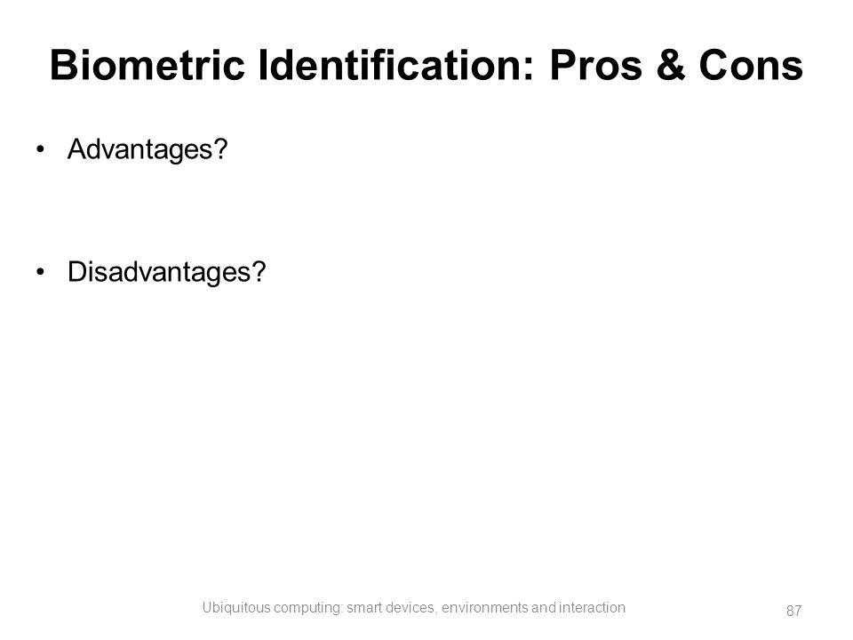 Biometric Identification: Pros & Cons Advantages? Disadvantages? Ubiquitous computing: smart devices, environments and interaction 87