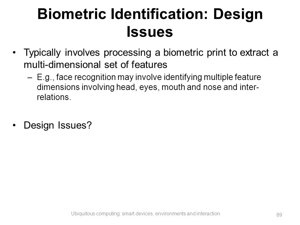 Biometric Identification: Design Issues Typically involves processing a biometric print to extract a multi-dimensional set of features –E.g., face rec