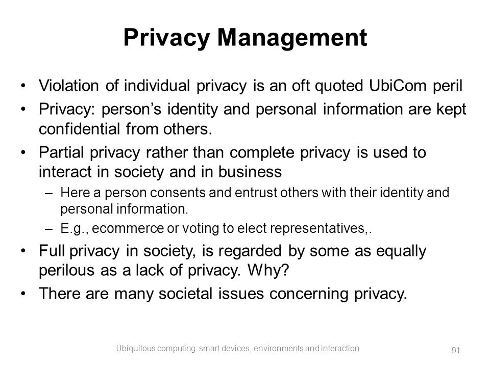 Privacy Management Violation of individual privacy is an oft quoted UbiCom peril Privacy: person's identity and personal information are kept confiden