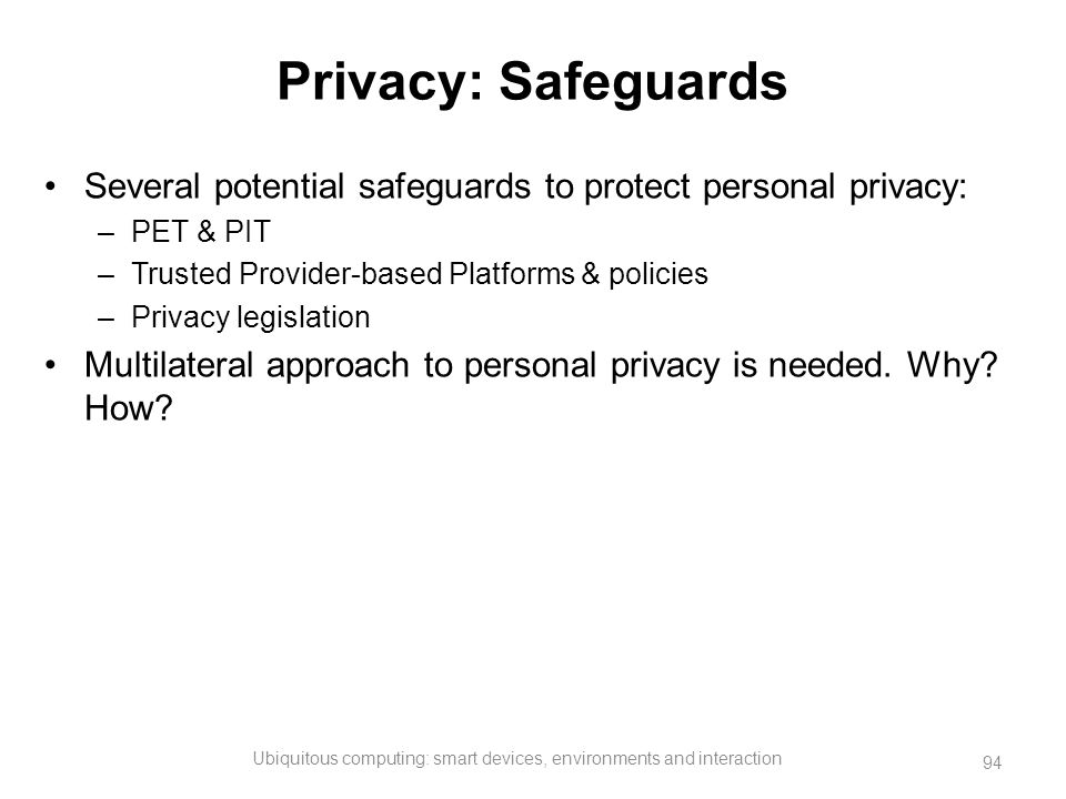 Privacy: Safeguards Several potential safeguards to protect personal privacy: –PET & PIT –Trusted Provider-based Platforms & policies –Privacy legisla