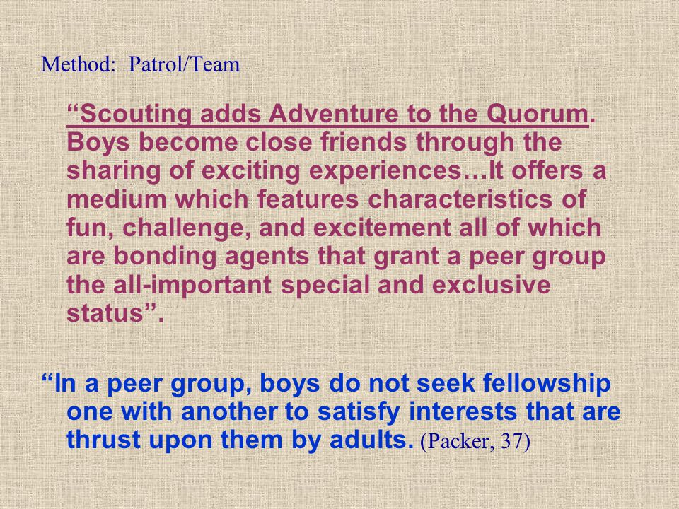 """Method: Patrol/Team """"Scouting adds Adventure to the Quorum. Boys become close friends through the sharing of exciting experiences…It offers a medium w"""