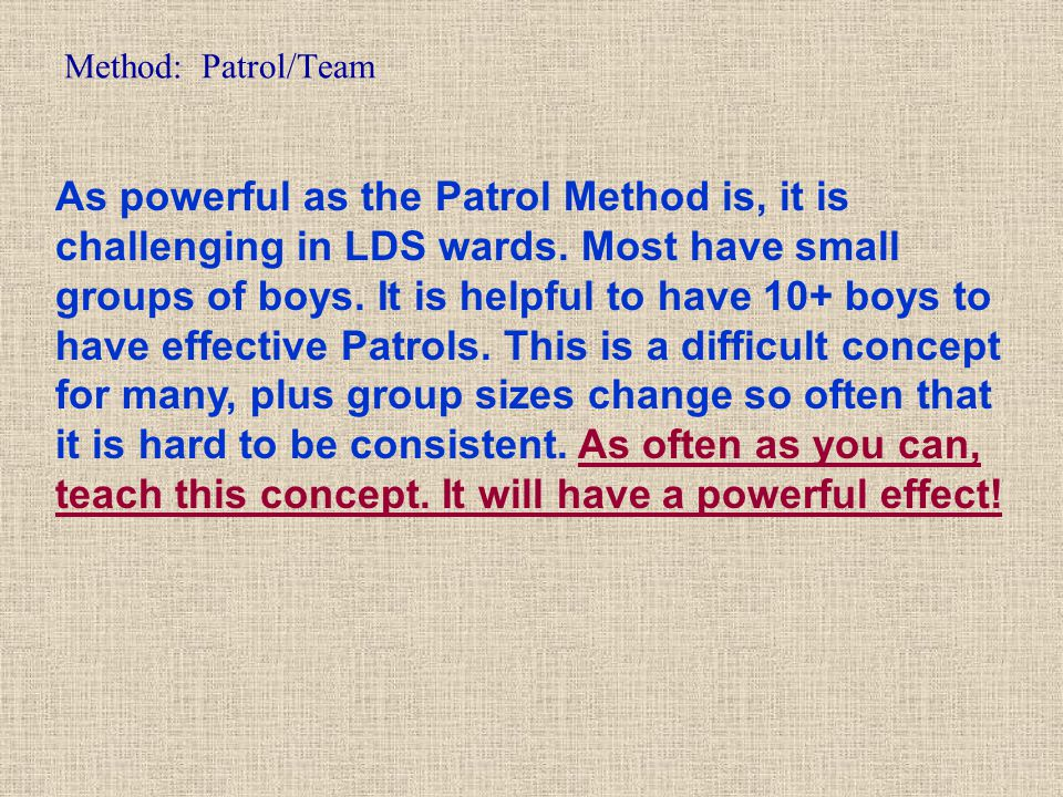 Method: Patrol/Team As powerful as the Patrol Method is, it is challenging in LDS wards. Most have small groups of boys. It is helpful to have 10+ boy