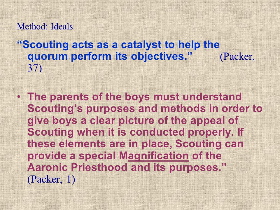 """Method: Ideals """"Scouting acts as a catalyst to help the quorum perform its objectives."""" (Packer, 37) The parents of the boys must understand Scouting'"""