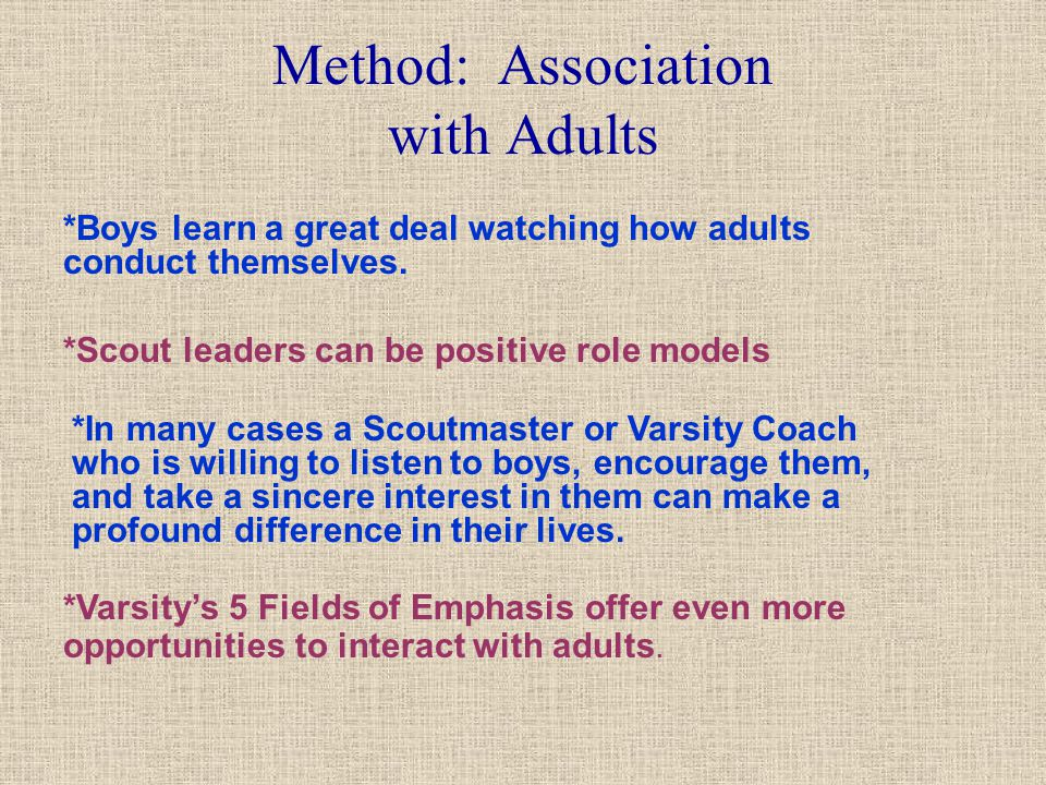 Method: Association with Adults *Boys learn a great deal watching how adults conduct themselves. *Scout leaders can be positive role models *In many c