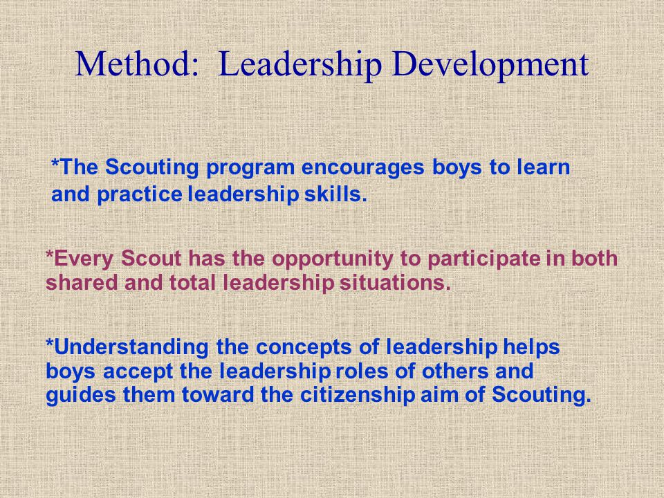 Method: Leadership Development *The Scouting program encourages boys to learn and practice leadership skills. *Every Scout has the opportunity to part