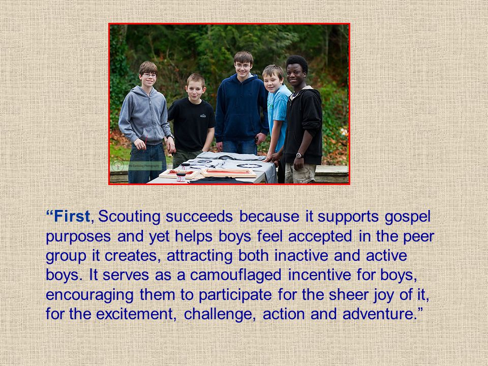 """""""First, Scouting succeeds because it supports gospel purposes and yet helps boys feel accepted in the peer group it creates, attracting both inactive"""