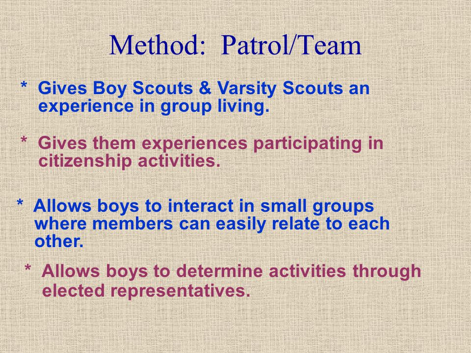 Method: Patrol/Team * Allows boys to determine activities through elected representatives. * Allows boys to interact in small groups where members can