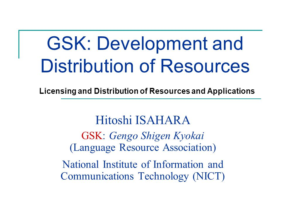 GSK: Development and Distribution of Resources Hitoshi ISAHARA GSK: Gengo Shigen Kyokai (Language Resource Association) National Institute of Information and Communications Technology (NICT) Licensing and Distribution of Resources and Applications