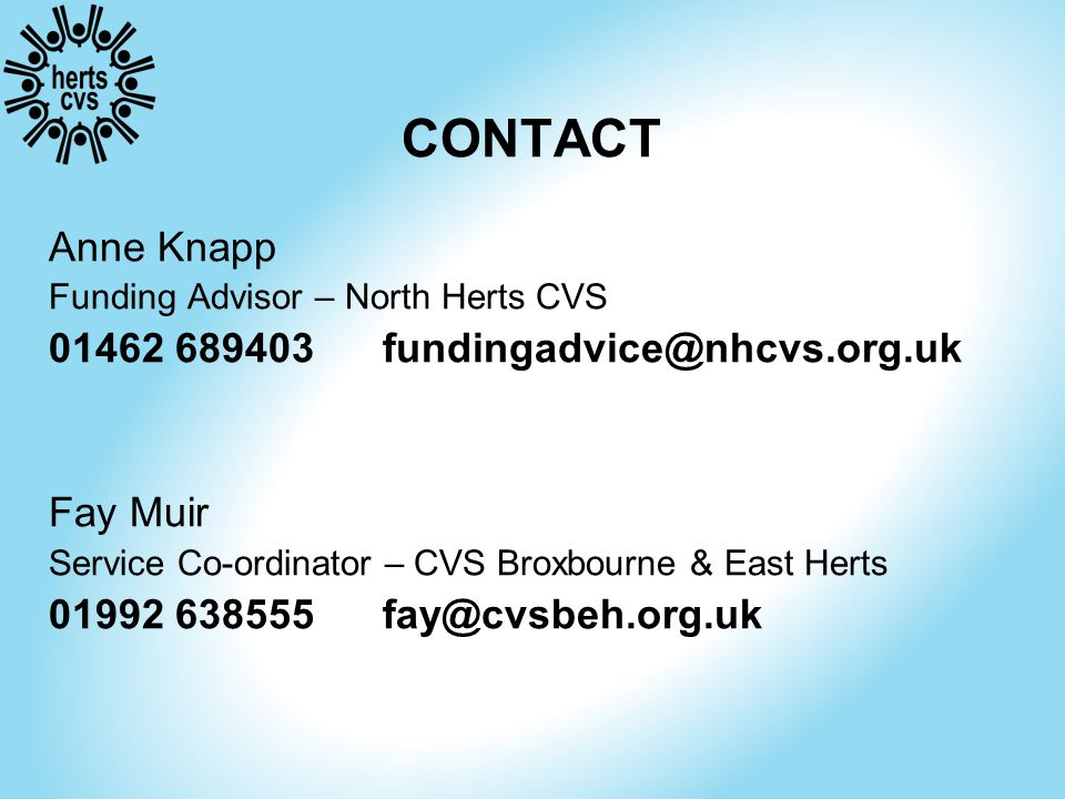 CONTACT Anne Knapp Funding Advisor – North Herts CVS 01462 689403 fundingadvice@nhcvs.org.uk Fay Muir Service Co-ordinator – CVS Broxbourne & East Herts 01992 638555 fay@cvsbeh.org.uk